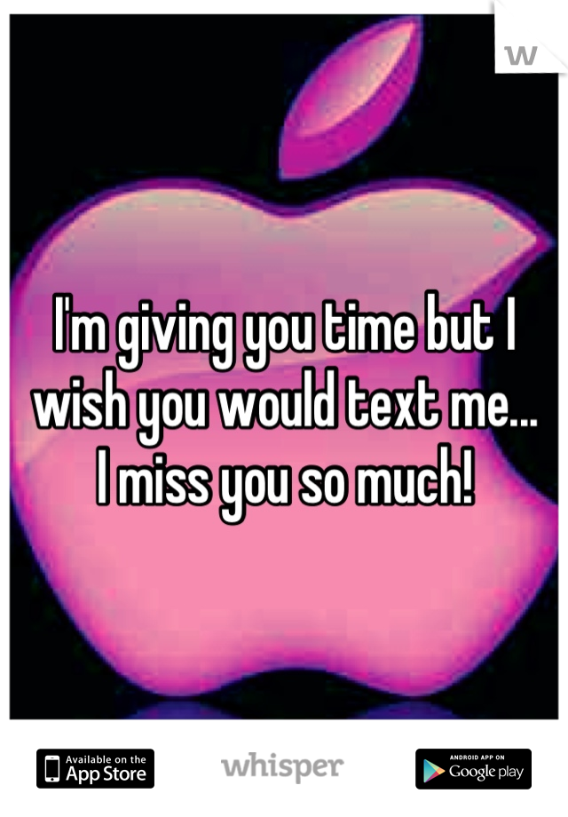 I'm giving you time but I wish you would text me...  I miss you so much!