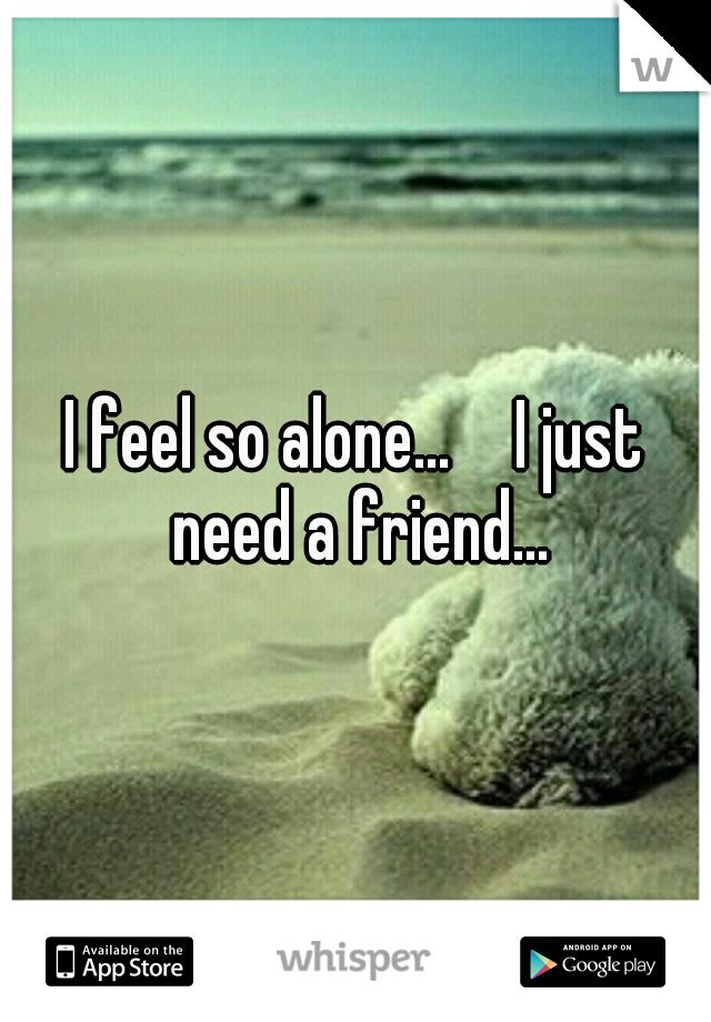 I feel so alone...   I just need a friend...