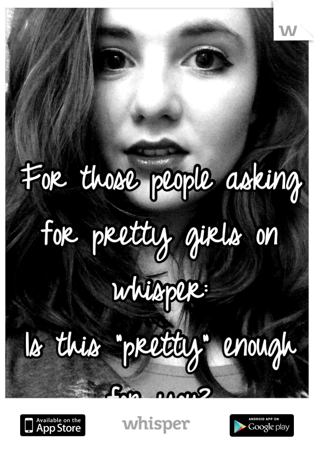 "For those people asking for pretty girls on whisper: Is this ""pretty"" enough for you?"