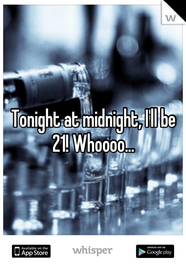 Tonight at midnight, I'll be 21! Whoooo...