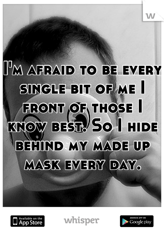 I'm afraid to be every single bit of me I front of those I know best. So I hide behind my made up mask every day.