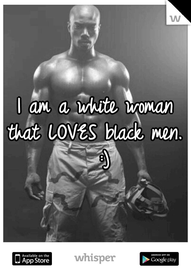 I am a white woman that LOVES black men.   :)
