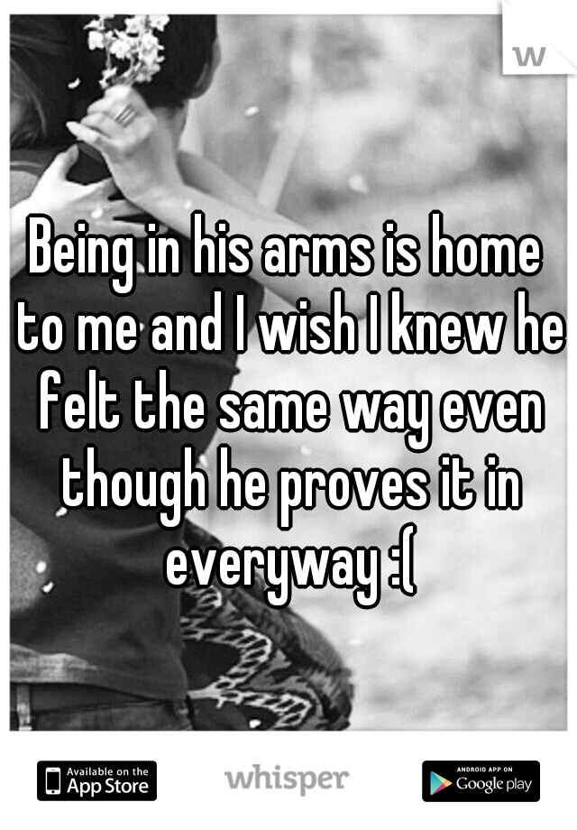 Being in his arms is home to me and I wish I knew he felt the same way even though he proves it in everyway :(