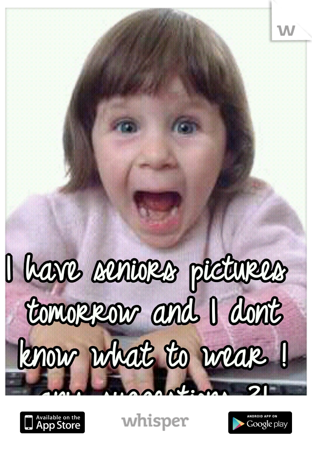 I have seniors pictures tomorrow and I dont know what to wear ! any suggestions ?!