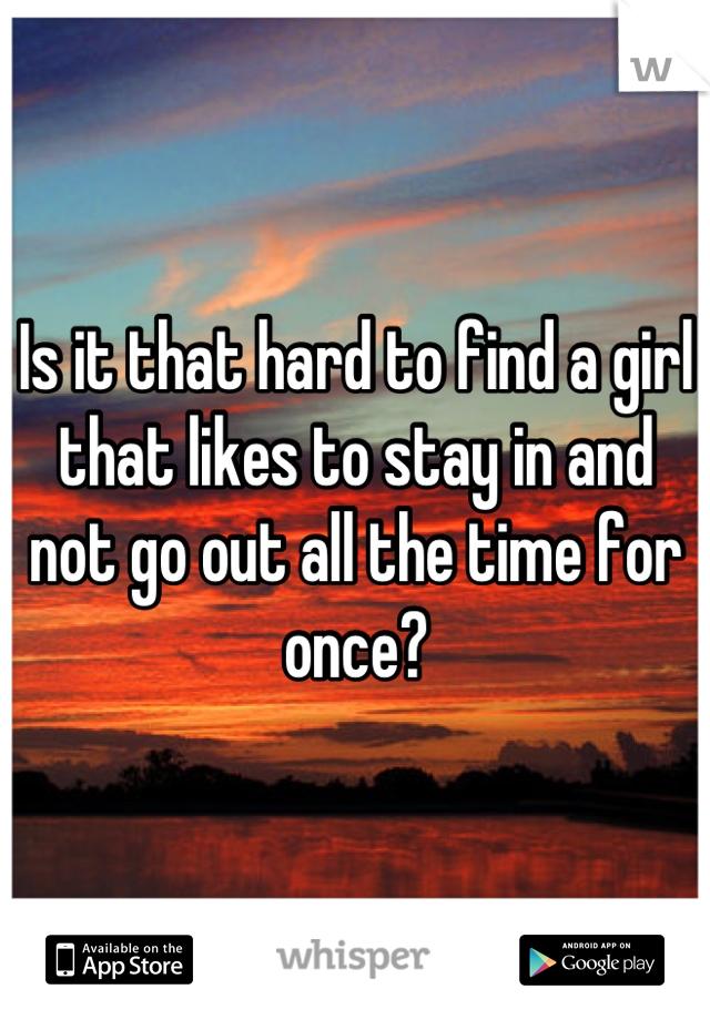 Is it that hard to find a girl that likes to stay in and not go out all the time for once?