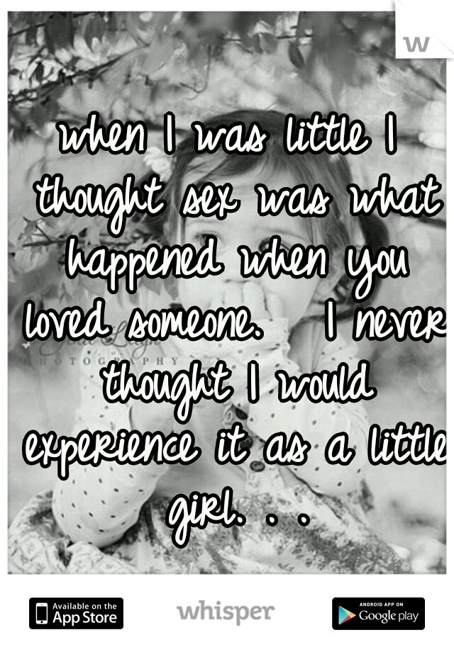 when I was little I thought sex was what happened when you loved someone.   I never thought I would experience it as a little girl. . .