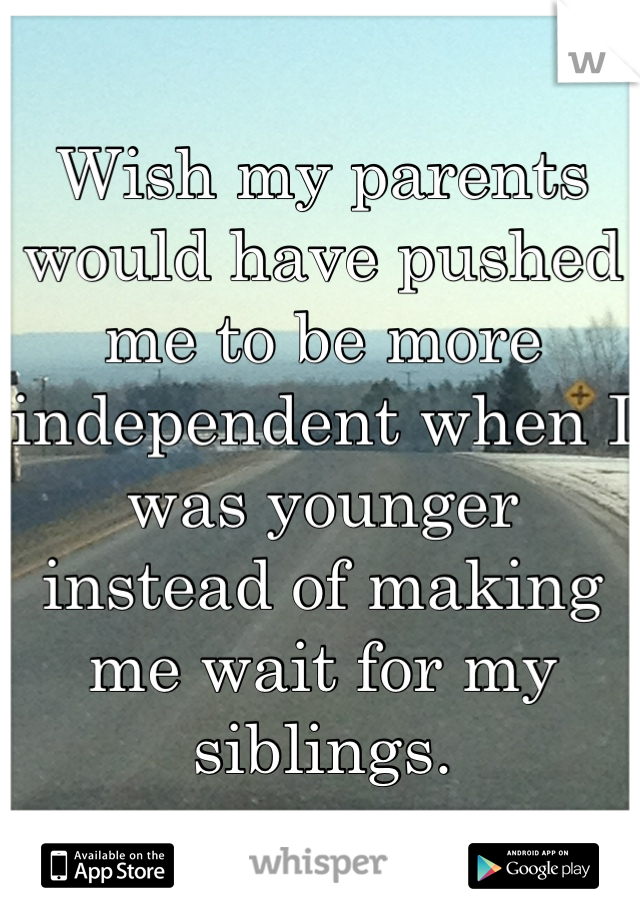Wish my parents would have pushed me to be more independent when I was younger instead of making me wait for my siblings.