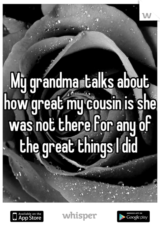 My grandma  talks about how great my cousin is she was not there for any of the great things I did