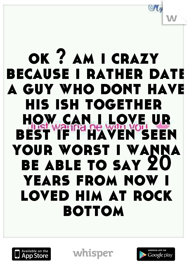ok ? am i crazy because i rather date a guy who dont have his ish together  how can i love ur best if i haven seen your worst i wanna be able to say 20 years from now i loved him at rock bottom