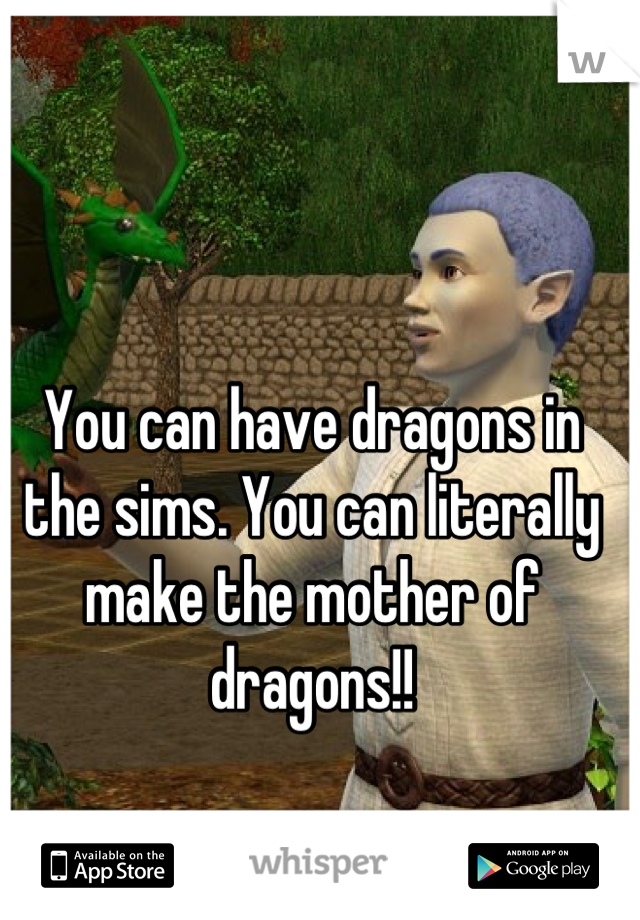 You can have dragons in the sims. You can literally make the mother of dragons!!