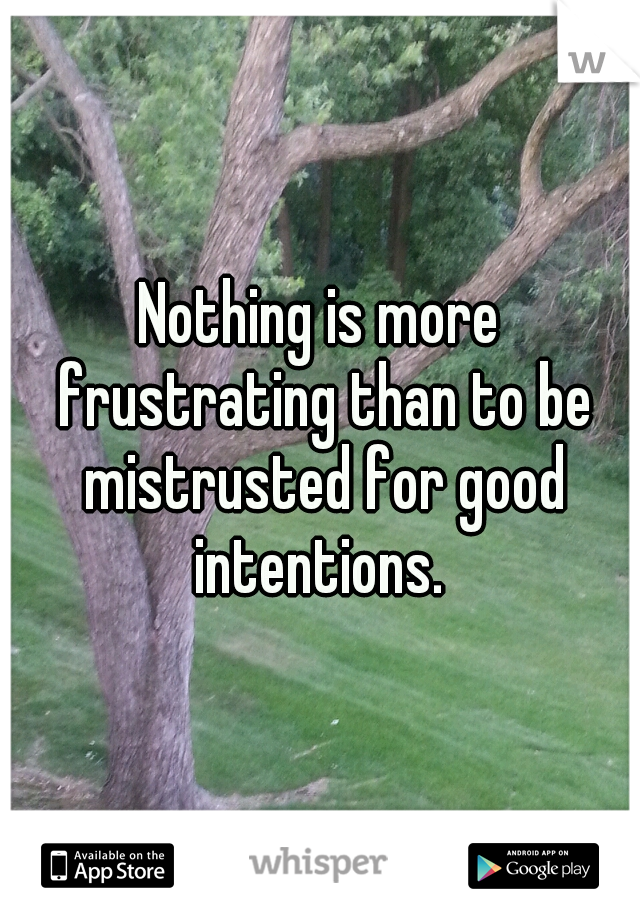 Nothing is more frustrating than to be mistrusted for good intentions.
