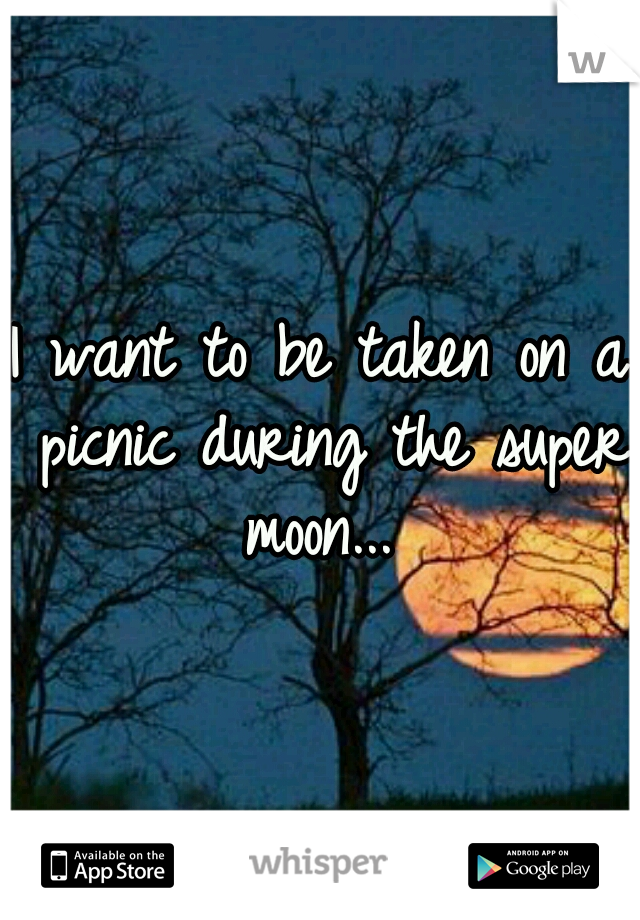 I want to be taken on a picnic during the super moon...