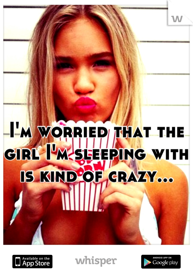 I'm worried that the girl I'm sleeping with is kind of crazy...