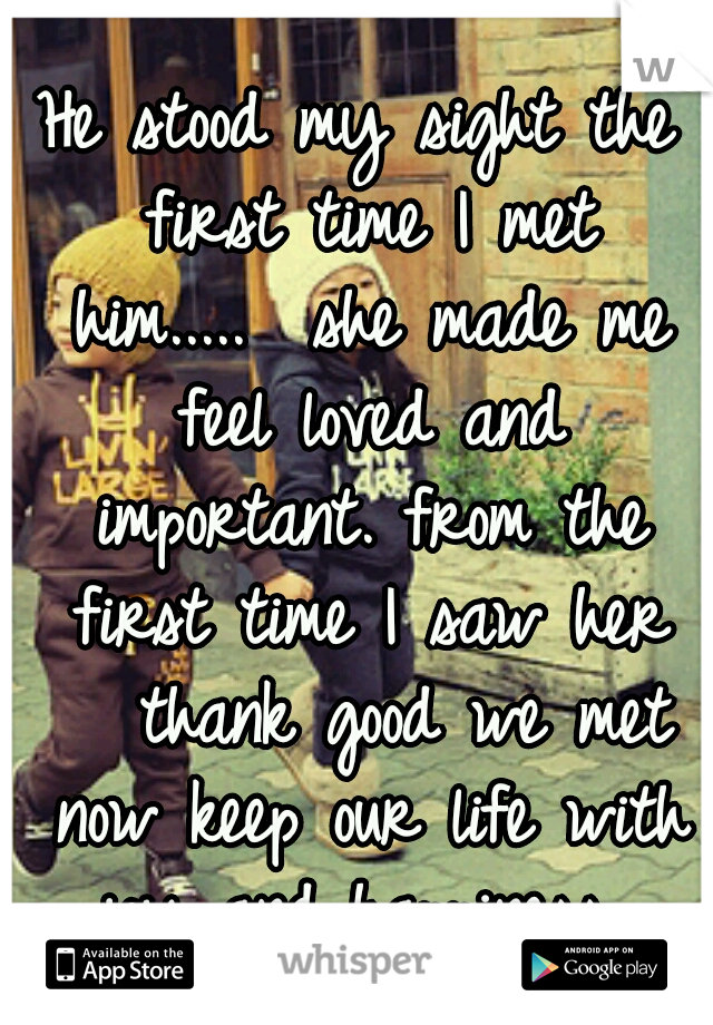 He stood my sight the first time I met him.....  she made me feel loved and important. from the first time I saw her   thank good we met now keep our life with joy and happiness