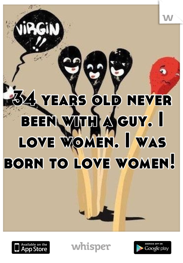 34 years old never been with a guy. I love women. I was born to love women!