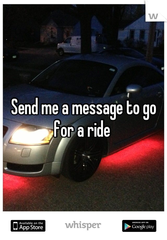 Send me a message to go for a ride