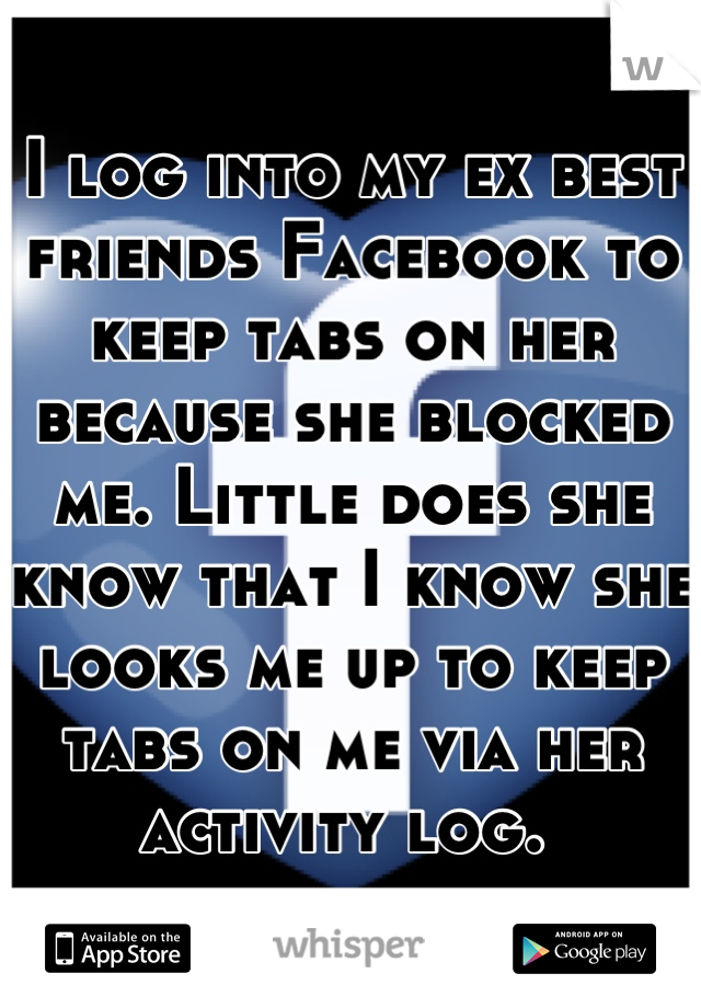 I log into my ex best friends Facebook to keep tabs on her because she blocked me. Little does she know that I know she looks me up to keep tabs on me via her activity log.