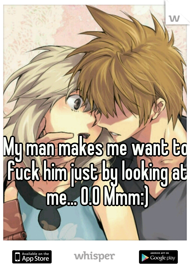 My man makes me want to fuck him just by looking at me... O.O Mmm:)