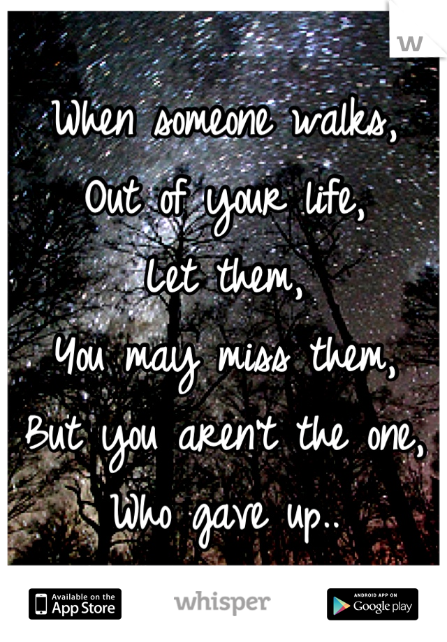 When someone walks, Out of your life, Let them,  You may miss them, But you aren't the one, Who gave up..