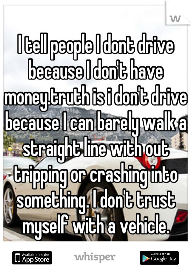 I tell people I dont drive because I don't have money.truth is i don't drive because I can barely walk a straight line with out tripping or crashing into something. I don't trust myself with a vehicle.