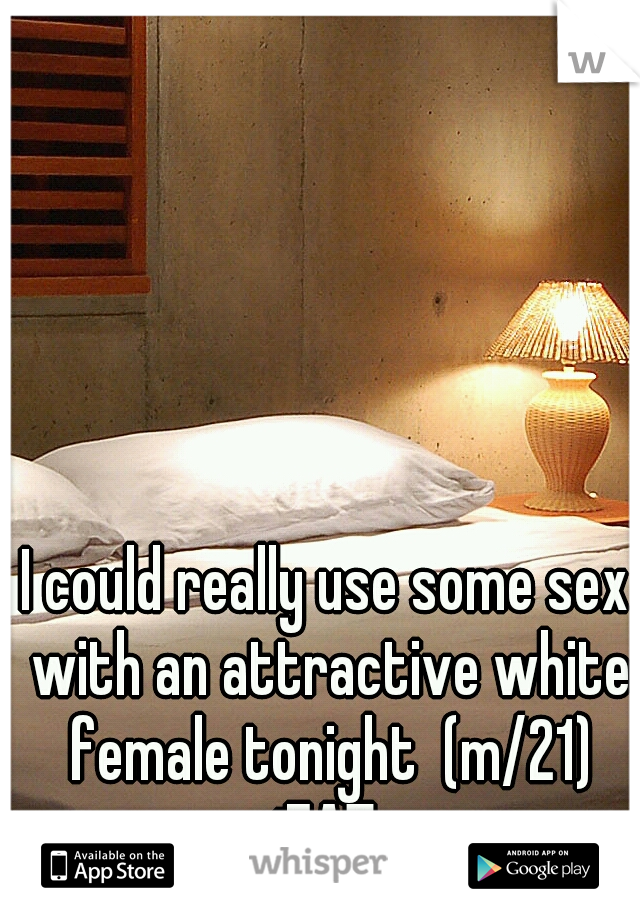 I could really use some sex with an attractive white female tonight  (m/21) iEAT