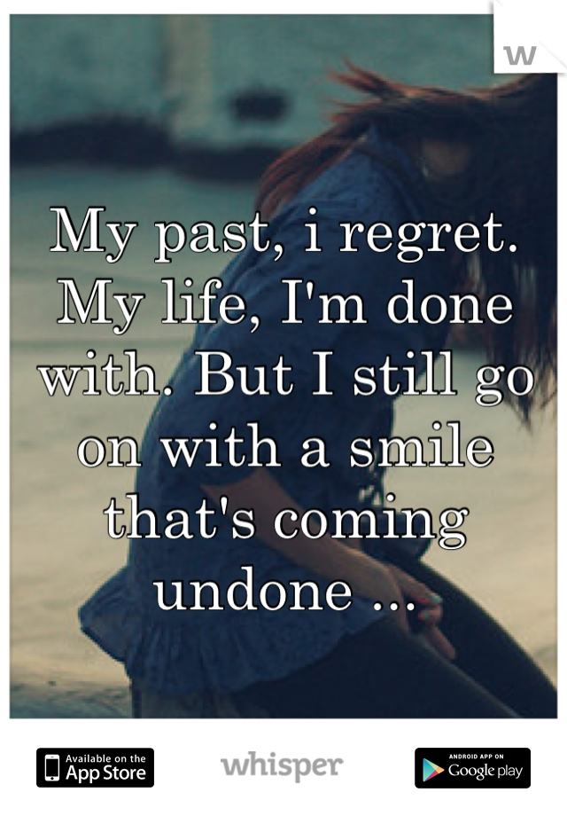 My past, i regret. My life, I'm done with. But I still go on with a smile that's coming undone ...