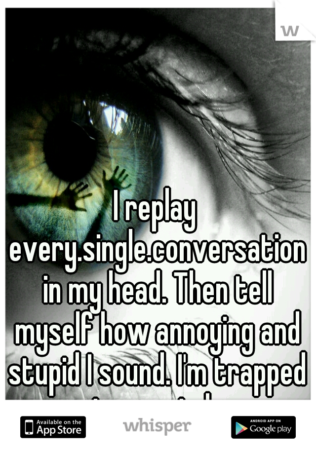 I replay every.single.conversation in my head. Then tell myself how annoying and stupid I sound. I'm trapped in my mind.