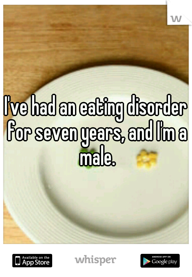 I've had an eating disorder for seven years, and I'm a male.