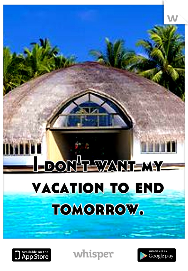 I don't want my vacation to end tomorrow.