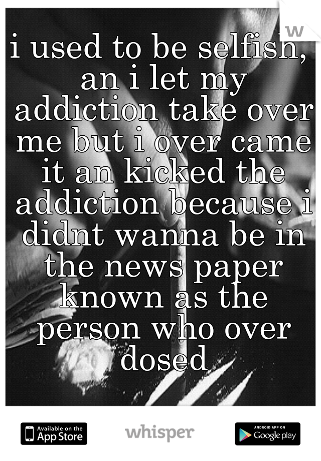 i used to be selfish, an i let my addiction take over me but i over came it an kicked the addiction because i didnt wanna be in the news paper known as the person who over dosed