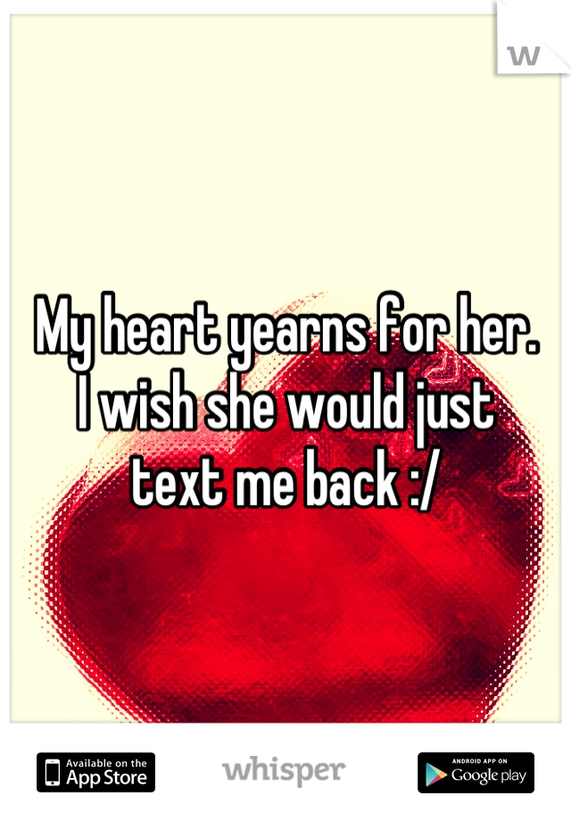 My heart yearns for her.  I wish she would just text me back :/