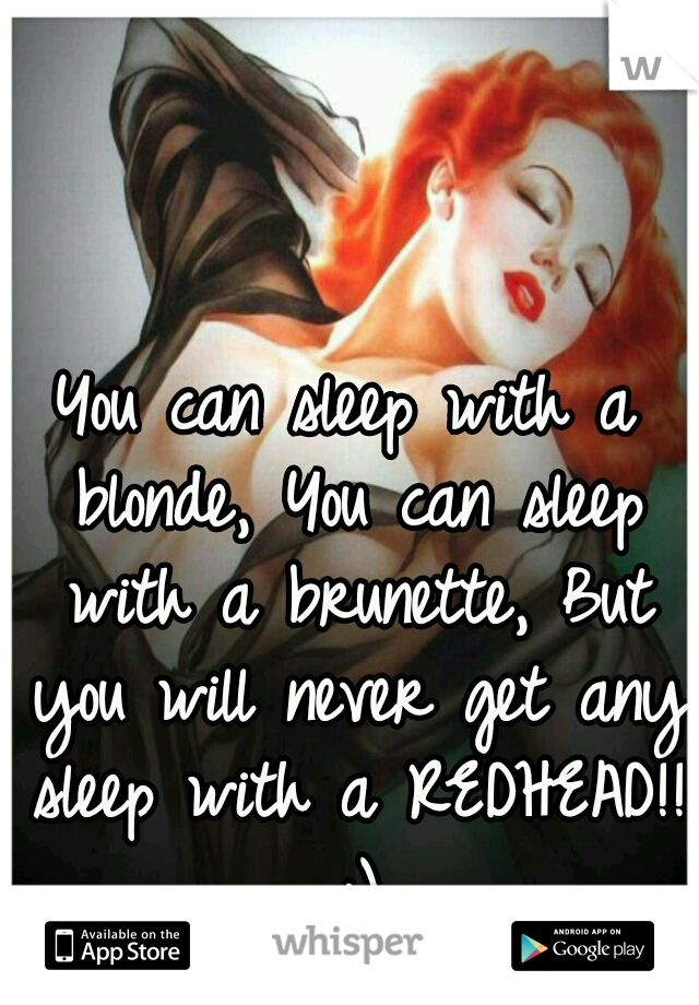 You can sleep with a blonde, You can sleep with a brunette, But you will never get any sleep with a REDHEAD!! ;)