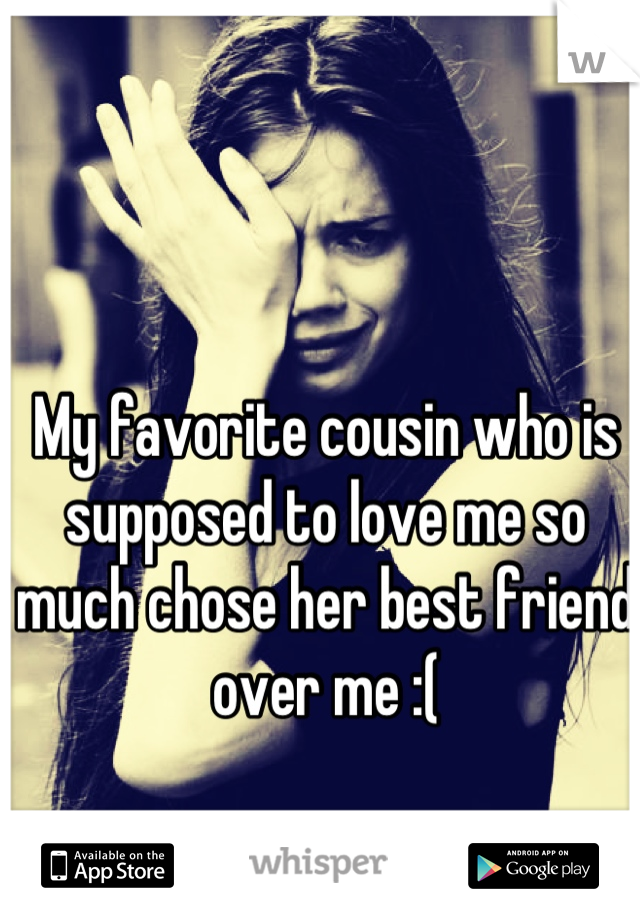My favorite cousin who is supposed to love me so much chose her best friend over me :(