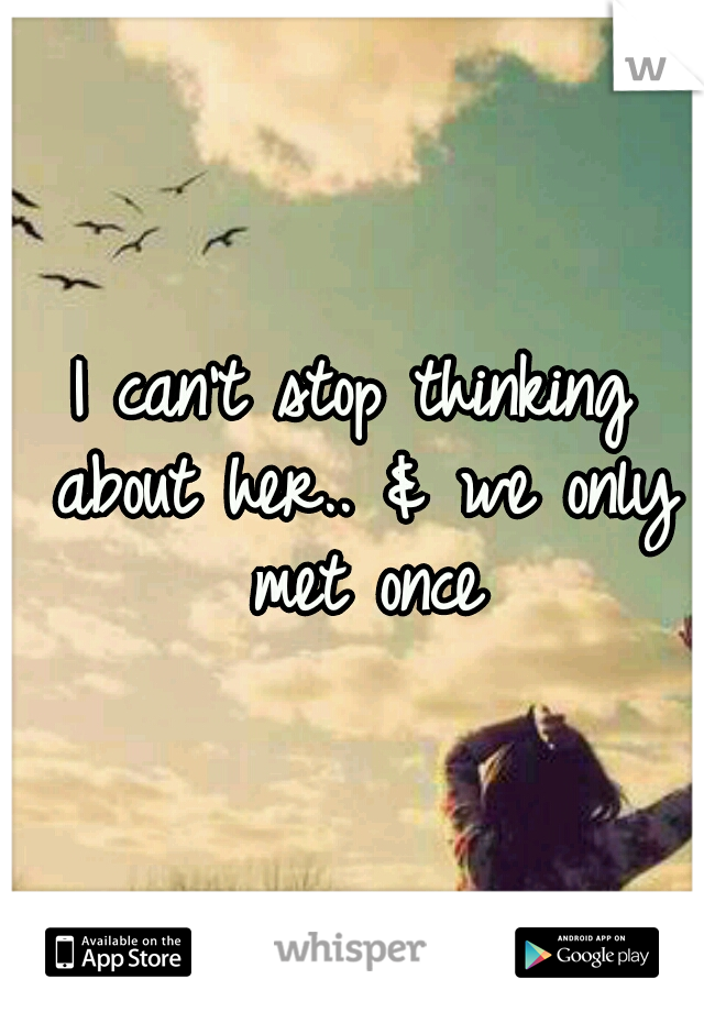I can't stop thinking about her.. & we only met once
