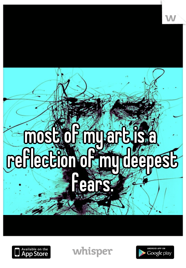 most of my art is a reflection of my deepest fears.