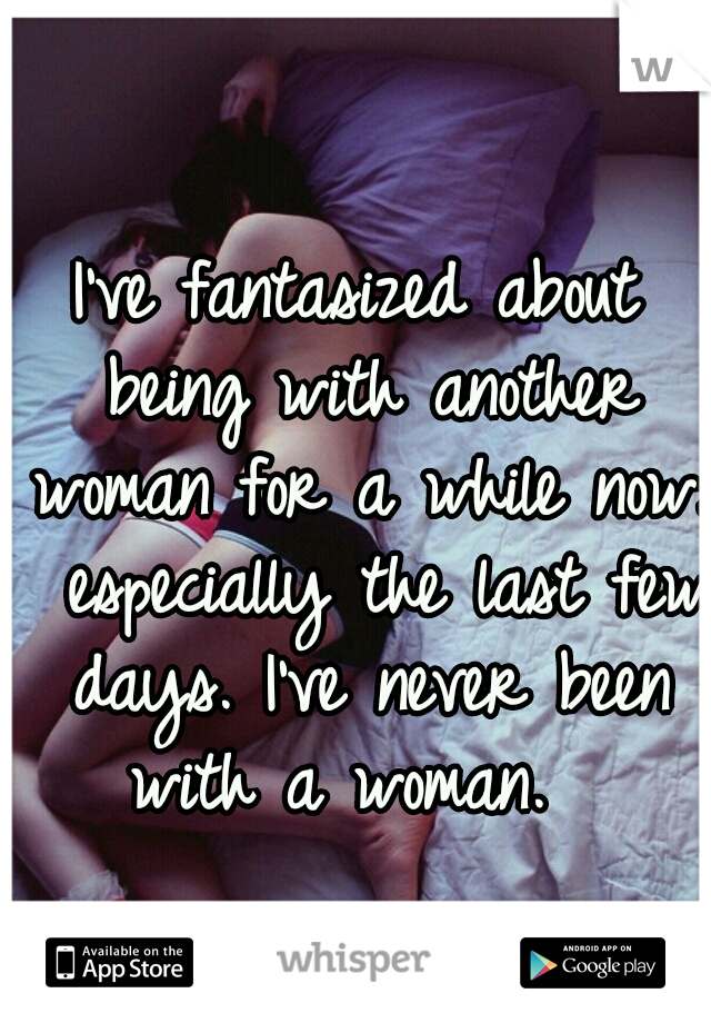 I've fantasized about being with another woman for a while now.  especially the last few days. I've never been with a woman.