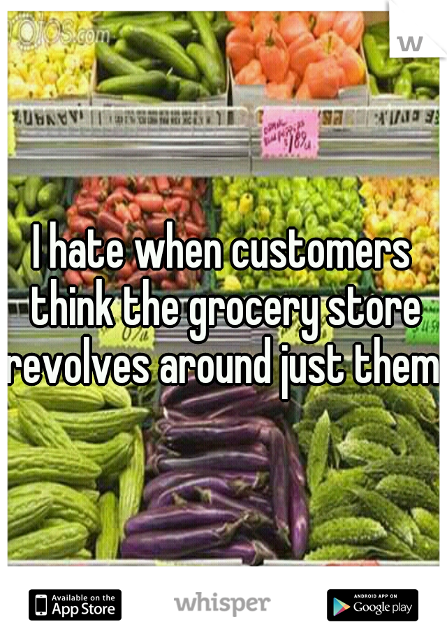 I hate when customers think the grocery store revolves around just them.