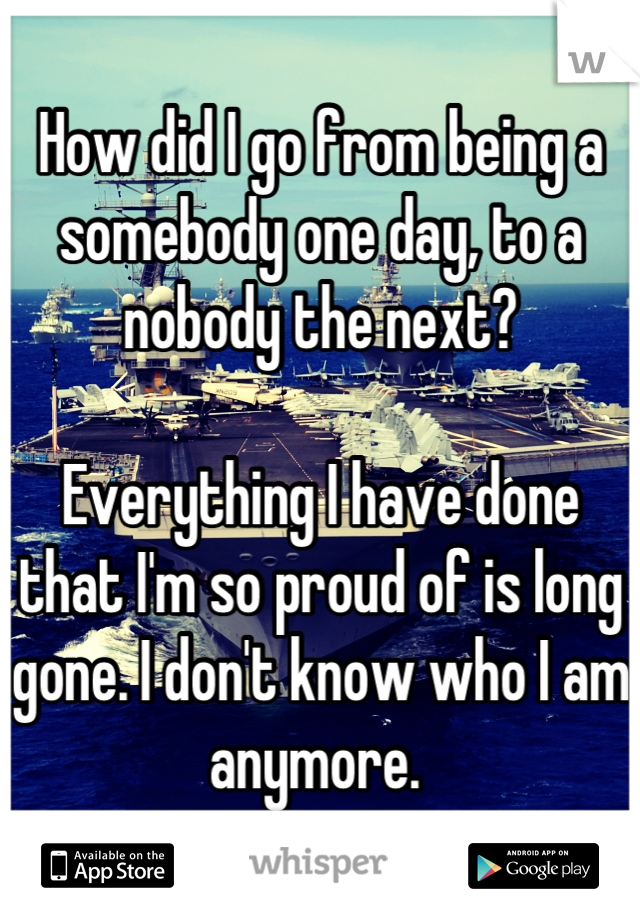 How did I go from being a somebody one day, to a nobody the next?  Everything I have done that I'm so proud of is long gone. I don't know who I am anymore.
