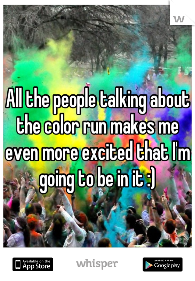 All the people talking about the color run makes me even more excited that I'm going to be in it :)