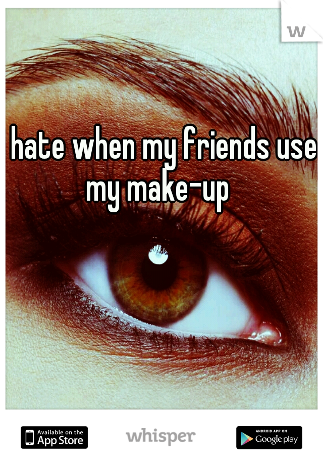I hate when my friends use my make-up