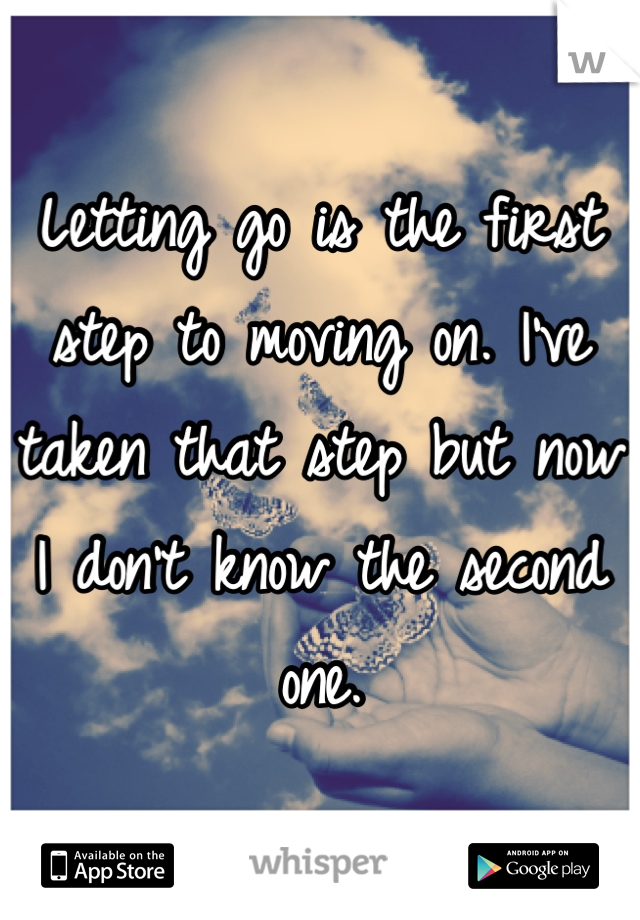 Letting go is the first step to moving on. I've taken that step but now I don't know the second one.