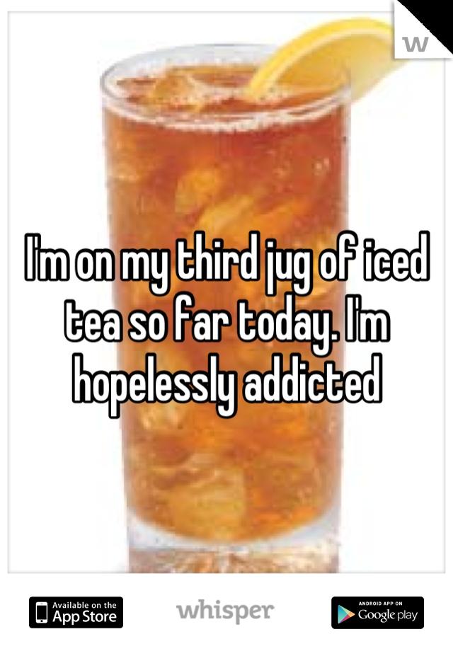 I'm on my third jug of iced tea so far today. I'm hopelessly addicted
