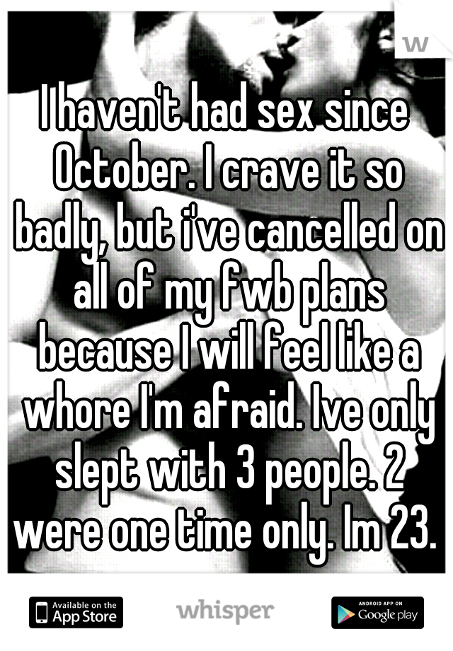 I haven't had sex since October. I crave it so badly, but i've cancelled on all of my fwb plans because I will feel like a whore I'm afraid. Ive only slept with 3 people. 2 were one time only. Im 23.