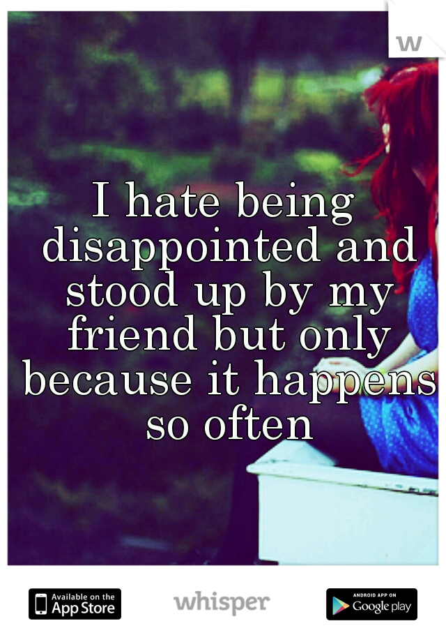 I hate being disappointed and stood up by my friend but only because it happens so often