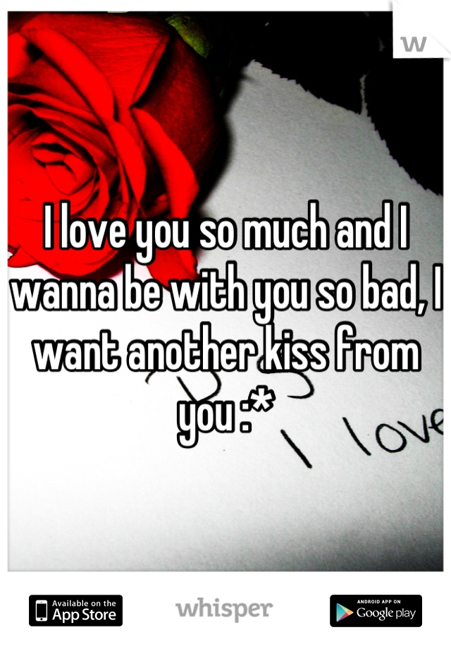 I love you so much and I wanna be with you so bad, I want another kiss from you :*