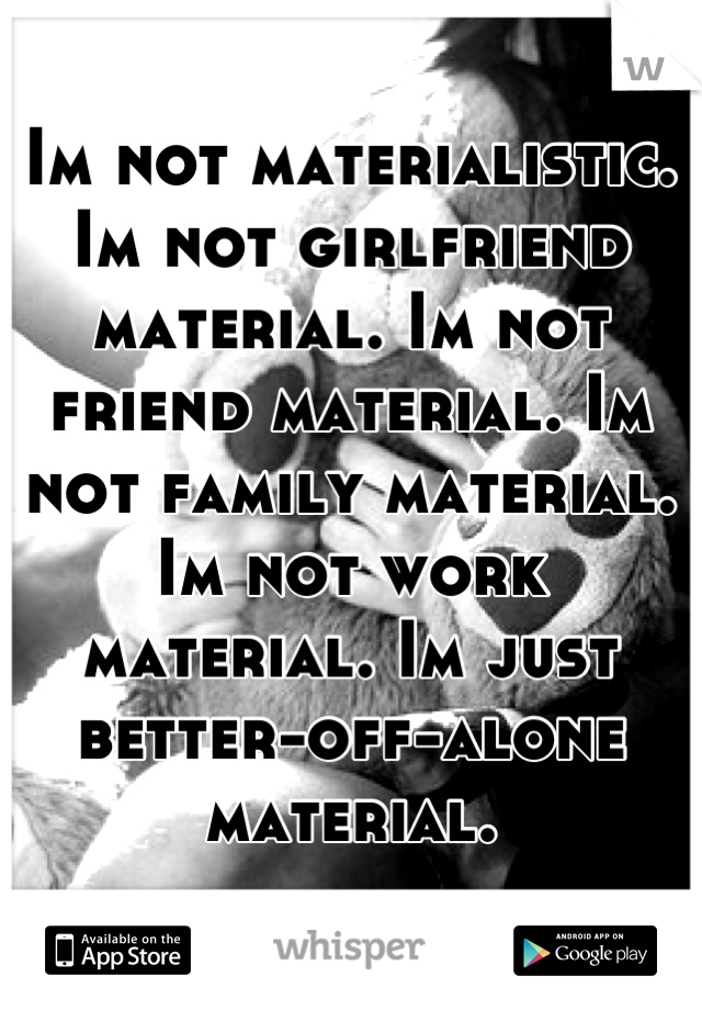 Im not materialistic. Im not girlfriend material. Im not friend material. Im not family material. Im not work material. Im just better-off-alone material.