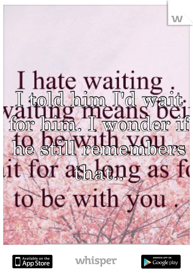 I told him I'd wait for him. I wonder if he still remembers that..