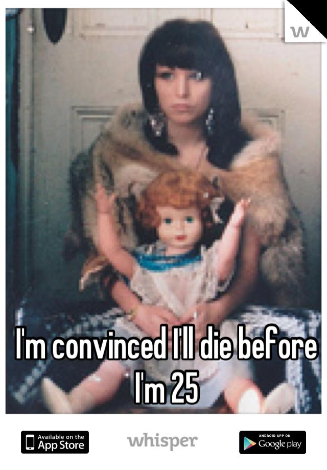 I'm convinced I'll die before I'm 25