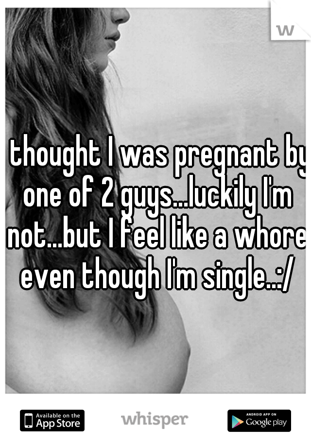 I thought I was pregnant by one of 2 guys...luckily I'm not...but I feel like a whore even though I'm single..:/