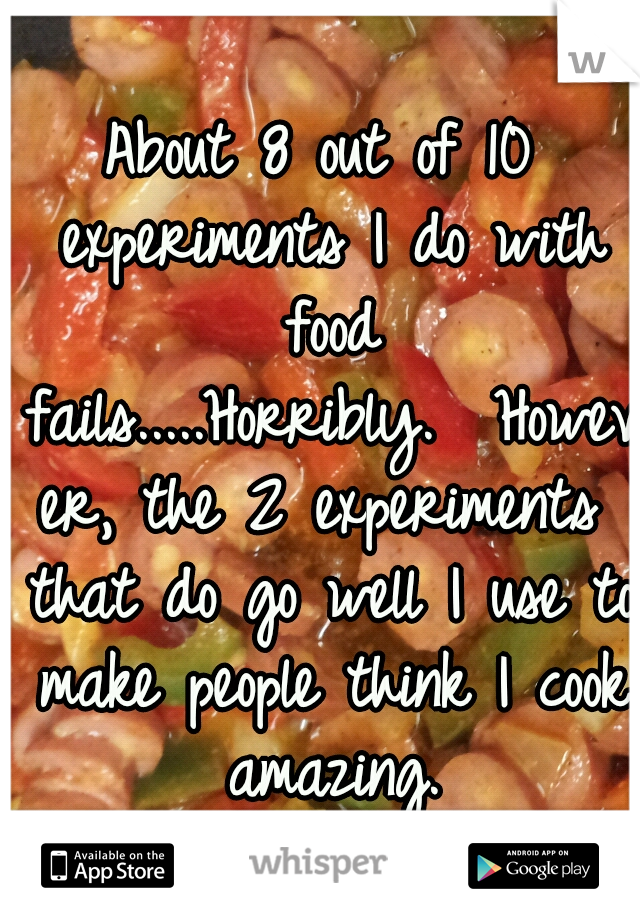 About 8 out of 10 experiments I do with food fails.....Horribly.  However, the 2 experiments that do go well I use to make people think I cook amazing.